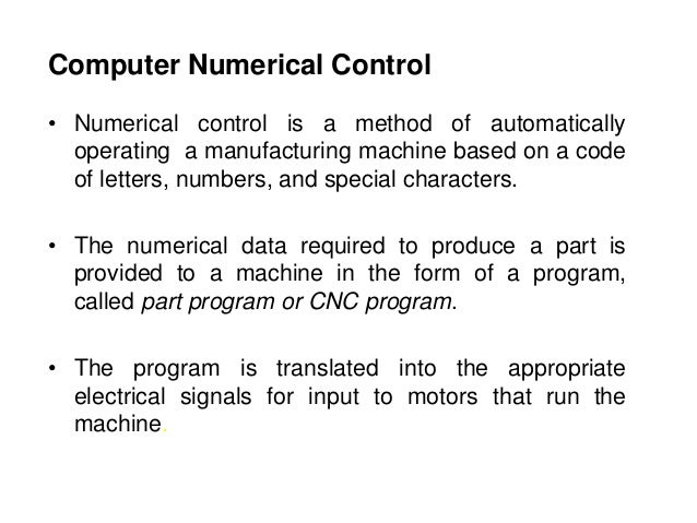 Computer Numerical Control • Numerical control is a method of automatically operating a manufacturing machine based on a c...