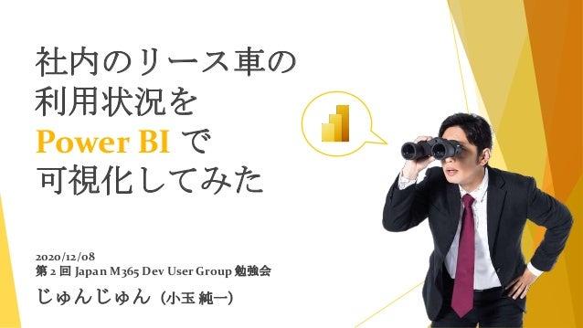 じゅんじゅん(小玉 純一) 2020/12/08 第 2 回 Japan M365 Dev User Group 勉強会 社内のリース車の 利用状況を Power BI で 可視化してみた