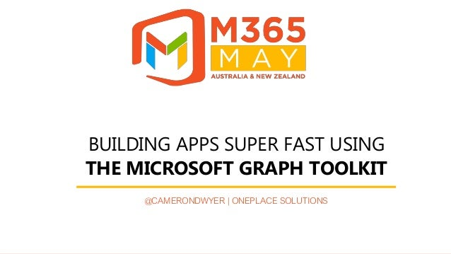 #M365May @M365May M365May.com BUILDING APPS SUPER FAST USING THE MICROSOFT GRAPH TOOLKIT @CAMERONDWYER | ONEPLACE SOLUTIONS