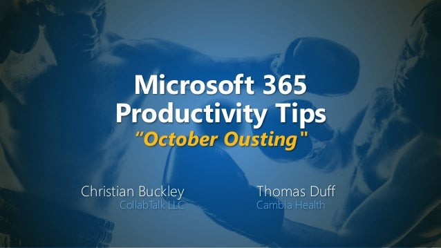"Microsoft 365 Productivity Tips ""October Ousting"" Christian Buckley CollabTalk LLC Thomas Duff Cambia Health"