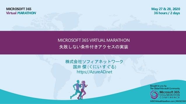 MICROSOFT 365 Virtual MARATHON May 27 & 28, 2020 36 hours / 2 days MICROSOFT 365 VIRTUAL MARATHON 失敗しない条件付きアクセスの実装 株式会社ソフィ...