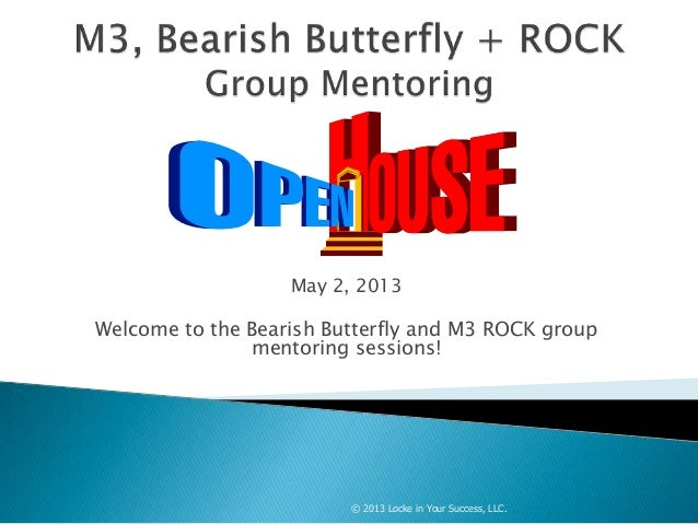 May 2, 2013Welcome to the Bearish Butterfly and M3 ROCK groupmentoring sessions!© 2013 Locke in Your Success, LLC.
