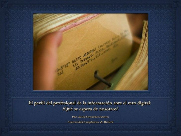 El perfil del profesional de la información ante el reto digital:  ¿Qué se espera de nosotros? <ul><li>Dra. Belén Fernánde...