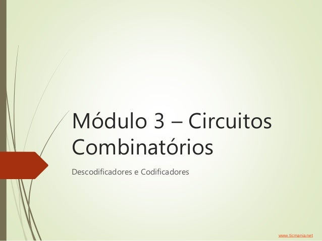 Módulo 3 – Circuitos Combinatórios Descodificadores e Codificadores www.ticmania.net