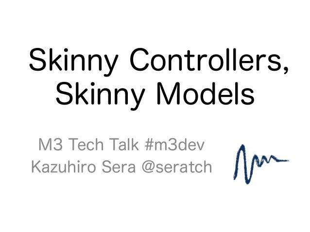 Skinny Controllers, Skinny Models M3 Tech Talk #m3dev Kazuhiro Sera @seratch