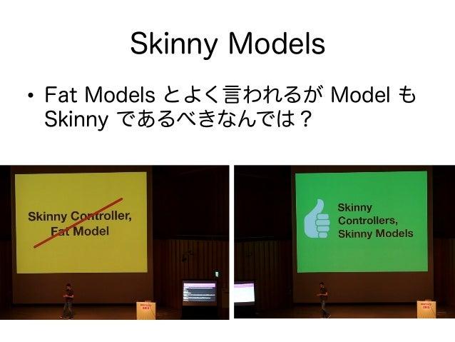 Fat Models との戦い • Controller が肥大化するよりはマシ? • 既存の AR(ActiveRecord) model に責 務を持たせていくとどんどん肥大化 • 最悪のケースは神オブジェクトが誕生 • @bryn...
