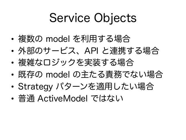 Form Objects • 一つのフォームで複数の AR model を更 新したい場合に有効 • ActiveModel にする • Form の save の内部で複数の AR model の save を呼び出す • 標準の a...