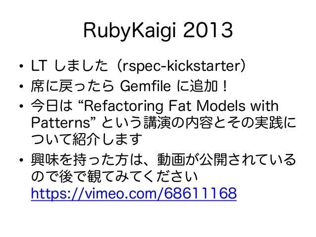 RubyKaigi 2013 • LT しました(rspec-kickstarter) • 席に戻ったら Gemfile に追加! • 今日は Refactoring Fat Models with Patterns という講演の内容とその...