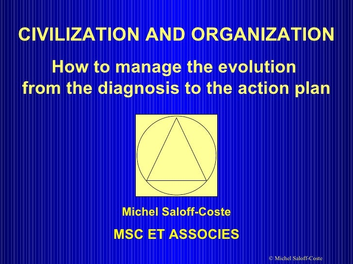 CIVILIZATION AND ORGANIZATION How to manage the evolution  from the diagnosis to the action plan Michel Saloff-Coste MSC E...