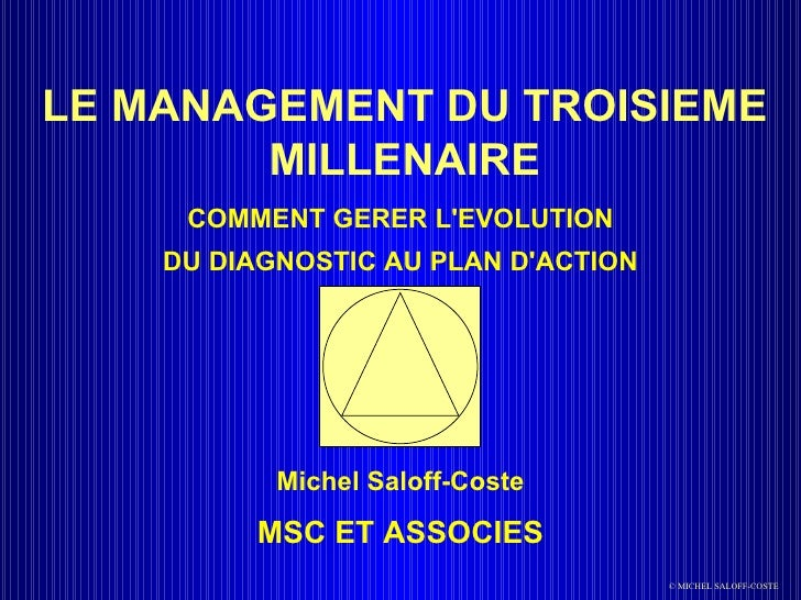 LE MANAGEMENT DU TROISIEME MILLENAIRE COMMENT GERER L'EVOLUTION DU DIAGNOSTIC AU PLAN D'ACTION Michel Saloff-Coste MSC ET ...