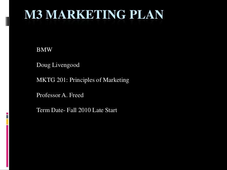 M3 MARKETING PLAN BMW Doug Livengood MKTG 201: Principles of Marketing Professor A. Freed Term Date- Fall 2010 Late Start