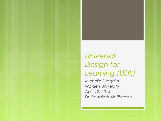 Universal Design for Learning (UDL) Michelle Dragalin Walden University April 12, 2015 Dr. Rebakah McPherson