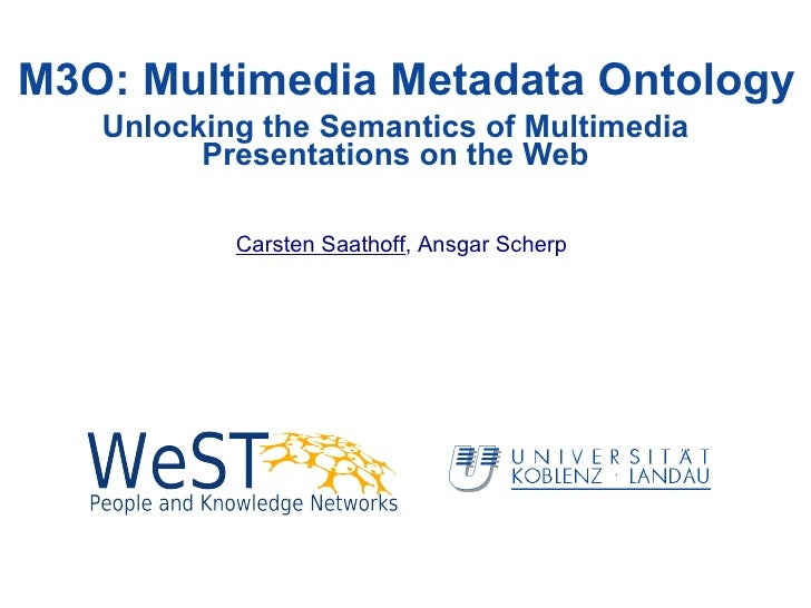 M3O: Multimedia Metadata Ontology Carsten Saathoff , Ansgar Scherp Unlocking the Semantics of Multimedia Presentations on ...