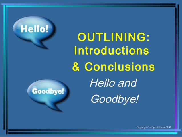 OUTLINING:Introductions& Conclusions   Hello and   Goodbye!          Copyright © Allyn & Bacon 2007