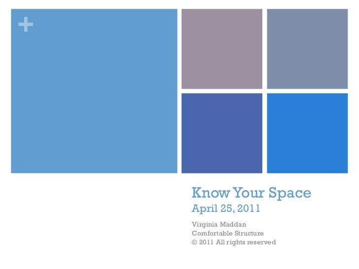 Know Your Space April 25, 2011 Virginia Maddan Comfortable Structure © 2011 All rights reserved