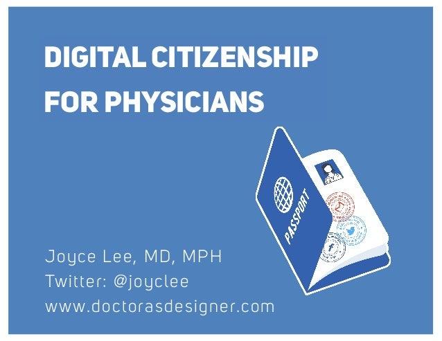 DIGITAL CITIZENSHIP FOR PHYSICIANS Joyce Lee, MD, MPH Twitter: @joyclee www.doctorasdesigner.com