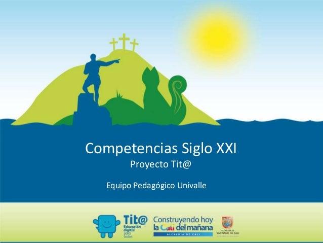 Competencias Siglo XXI Proyecto Tit@ Equipo Pedagógico Univalle