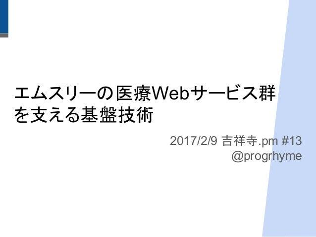 エムスリーの医療Webサービス群 を支える基盤技術 2017/2/9 吉祥寺.pm #13 @progrhyme