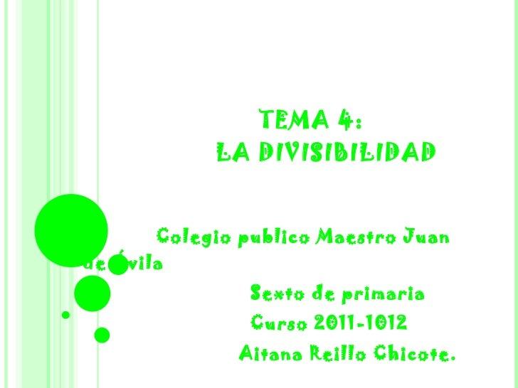 TEMA 4:   LA DIVISIBILIDAD Colegio publico Maestro Juan de Ávila Sexto de primaria Curso 2011-1012  Aitana Reillo Chicote.