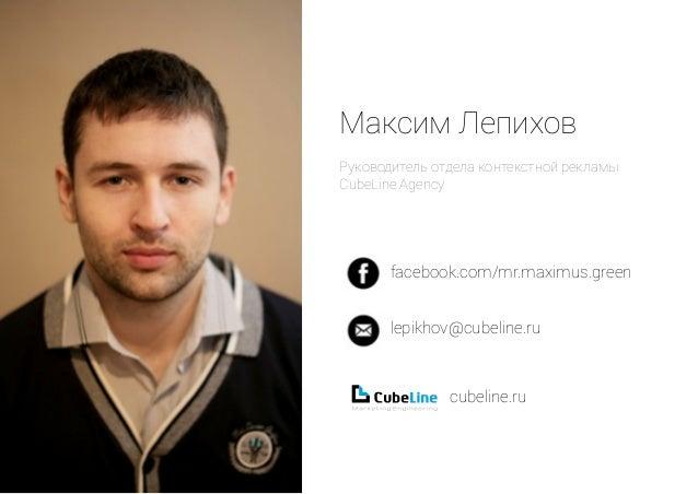 Максим Лепихов  Руководитель отдела контекстной рекламы  CubeLine Agency  facebook.com/mr.maximus.green  lepikhov@cubeline...