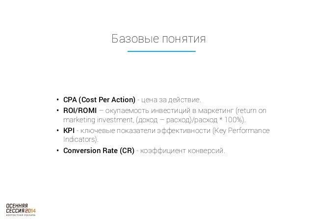 Базовые понятия  • CPA (Cost Per Action) - цена за действие.  • ROI/ROMI – окупаемость инвестиций в маркетинг (return on  ...