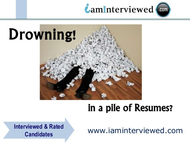 www.iaminterviewed.com Interviewed & Rated Candidates in a pile of Resumes? Drowning!