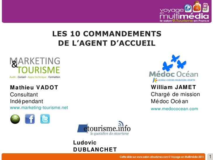 LES 10 COMMANDEMENTS DE L'AGENT D'ACCUEIL 1 Mathieu VADOT Consultant Indépendant www.marketing-tourisme.net William JAMET ...