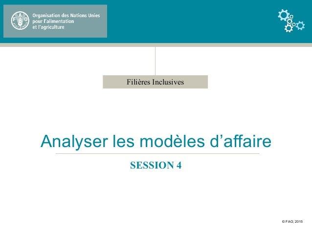 Filières Inclusives Analyser les modèles d'affaire SESSION 4 © FAO, 2015