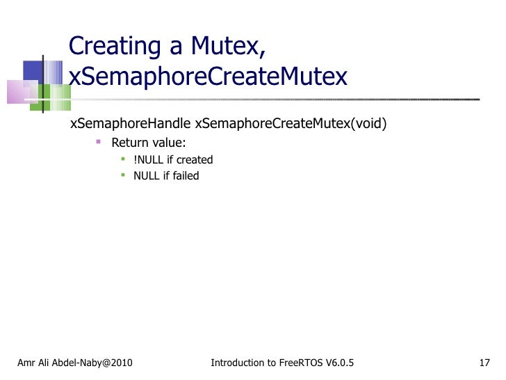 Creating a Mutex, xSemaphoreCreateMutex <ul><li>xSemaphoreHandle xSemaphoreCreateMutex(void) </li></ul><ul><ul><li>Return ...