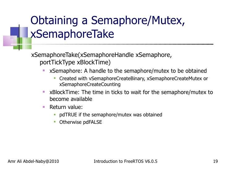 Obtaining a Semaphore/Mutex, xSemaphoreTake <ul><li>xSemaphoreTake(xSemaphoreHandle xSemaphore,  portTickType xBlockTime) ...