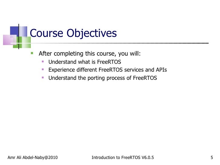 Course Objectives <ul><li>After completing this course, you will: </li></ul><ul><ul><li>Understand what is FreeRTOS </li><...
