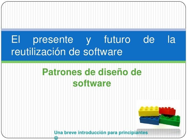 El presente y futuro                           de   lareutilización de software      Patrones de diseño de            soft...