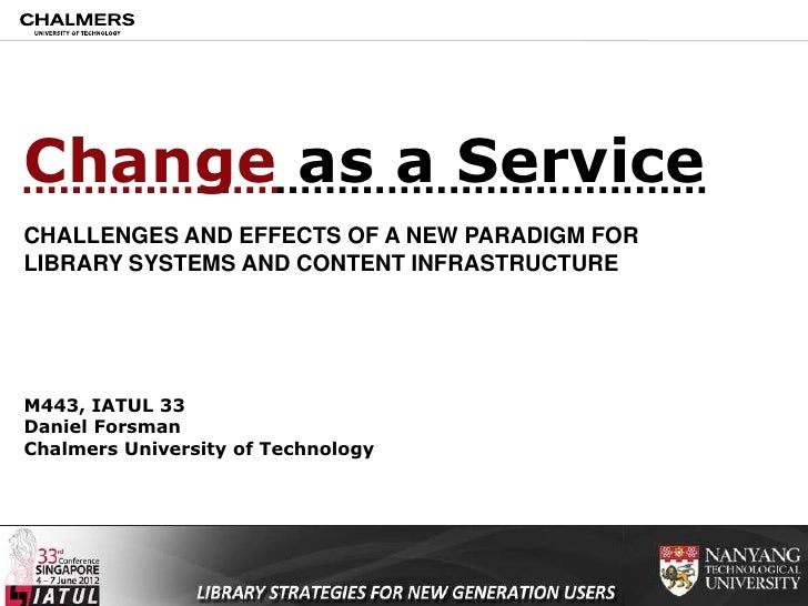 Change as a ServiceCHALLENGES AND EFFECTS OF A NEW PARADIGM FORLIBRARY SYSTEMS AND CONTENT INFRASTRUCTUREM443, IATUL 33Dan...