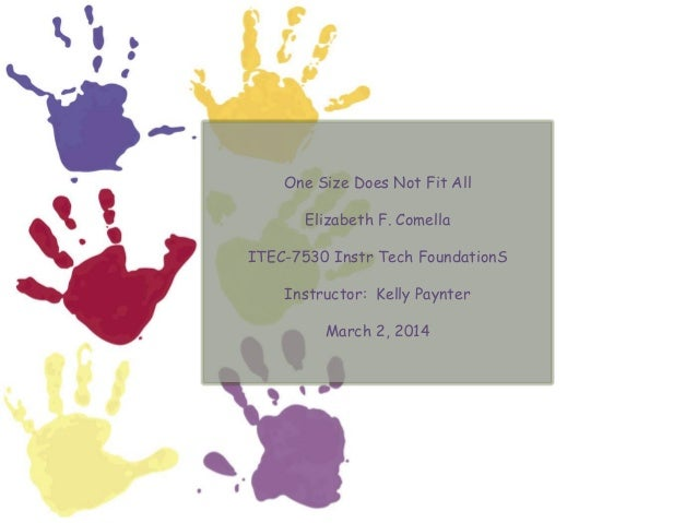 One Size Does Not Fit All Elizabeth F. Comella ITEC-7530 Instr Tech FoundationS Instructor: Kelly Paynter March 2, 2014