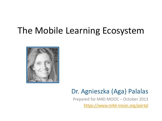 The Mobile Learning Ecosystem  Dr. Agnieszka (Aga) Palalas Prepared for M4D MOOC – October 2013 https://www.m4d-mooc.org/p...