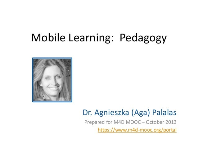 Mobile Learning: Pedagogy  Dr. Agnieszka (Aga) Palalas Prepared for M4D MOOC – October 2013 https://www.m4d-mooc.org/porta...
