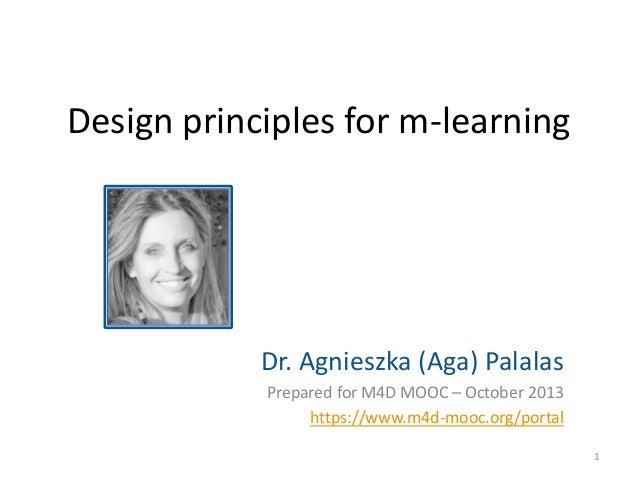 Design principles for m-learning  Dr. Agnieszka (Aga) Palalas Prepared for M4D MOOC – October 2013 https://www.m4d-mooc.or...