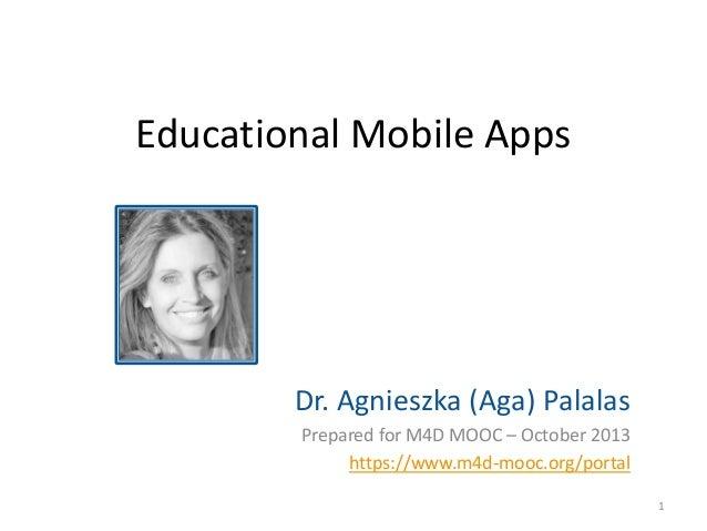 Educational Mobile Apps  Dr. Agnieszka (Aga) Palalas Prepared for M4D MOOC – October 2013 https://www.m4d-mooc.org/portal ...