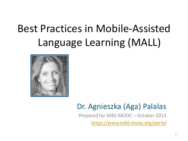 Best Practices in Mobile-Assisted Language Learning (MALL)  Dr. Agnieszka (Aga) Palalas Prepared for M4D MOOC – October 20...
