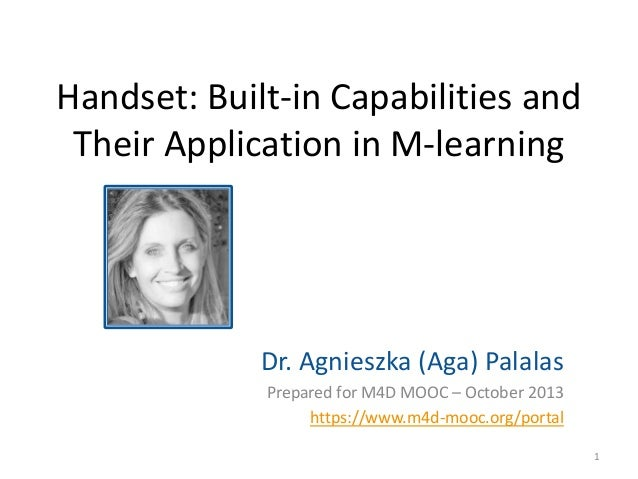 Handset: Built-in Capabilities and Their Application in M-learning  Dr. Agnieszka (Aga) Palalas Prepared for M4D MOOC – Oc...