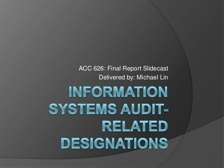 Information Systems audit-related designations<br />ACC 626: Final Report Slidecast<br />Delivered by: Michael Lin<br />