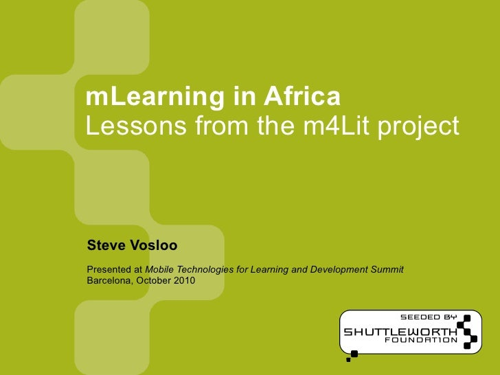 mLearning in Africa Lessons from the m4Lit project    Steve Vosloo Presented at Mobile Technologies for Learning and Devel...