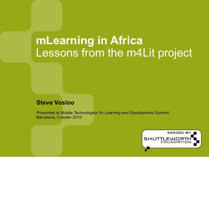 mLearning in AfricaLessons from the m4Lit projectSteve VoslooPresented at Mobile Technologies for Learning and Development...