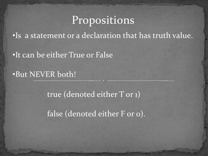 Propositions•Is a statement or a declaration that has truth value.•It can be either True or False•But NEVER both!         ...