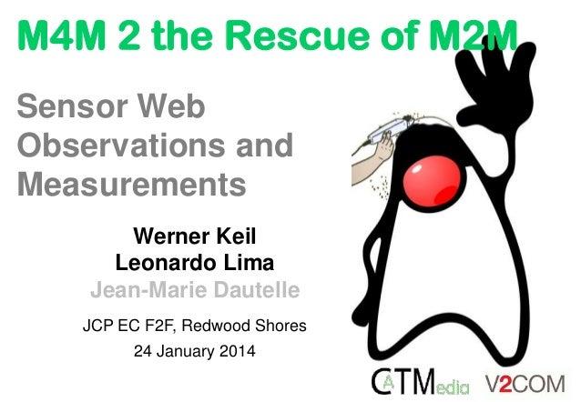 M4M 2 the Rescue of M2M Werner Keil Leonardo Lima Jean-Marie Dautelle JCP EC F2F, Redwood Shores 24 January 2014 Sensor We...