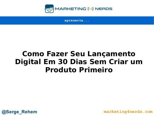 Como Fazer Seu Lançamento Digital Em 30 Dias Sem Criar um Produto Primeiro marketing4nerds.com@Serge_Rehem apresenta...