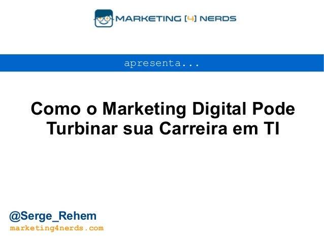 Como o Marketing Digital Pode Turbinar sua Carreira em TI apresenta... @Serge_Rehem marketing4nerds.com