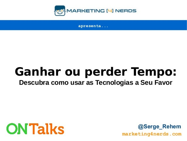 Ganhar ou perder Tempo: Descubra como usar as Tecnologias a Seu Favor marketing4nerds.com @Serge_Rehem apresenta...
