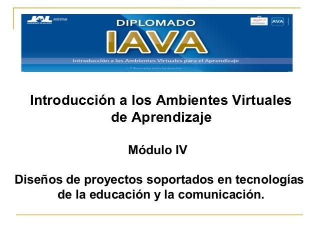 Introducción a los Ambientes Virtualesde AprendizajeMódulo IVDiseños de proyectos soportados en tecnologíasde la educación...