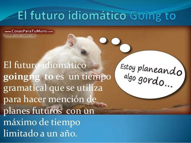 El futuro idiomáticogoingng to es un tiempogramatical que se utilizapara hacer mención deplanes futuros con unmáximo de ti...